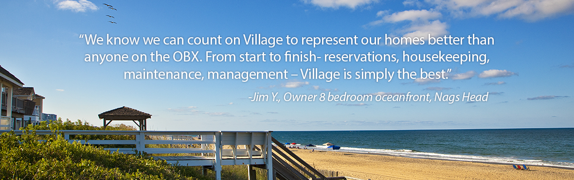We know we can count on Village to represent our homes better than anyone on the OBX. From start to finish - reservations, housekeeping, maintenance, management - Village is simply the best.